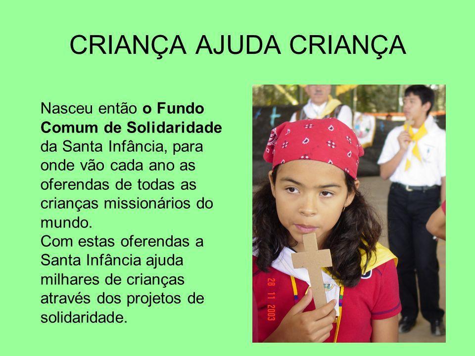 CRIANÇA AJUDA CRIANÇA Nasceu então o Fundo Comum de Solidaridade da Santa Infância, para onde vão cada ano as oferendas de todas as crianças missionár