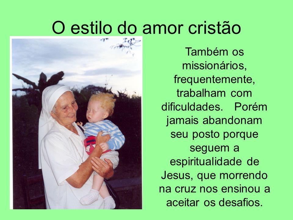 O estilo do amor cristão Também os missionários, frequentemente, trabalham com dificuldades. Porém jamais abandonam seu posto porque seguem a espiritu