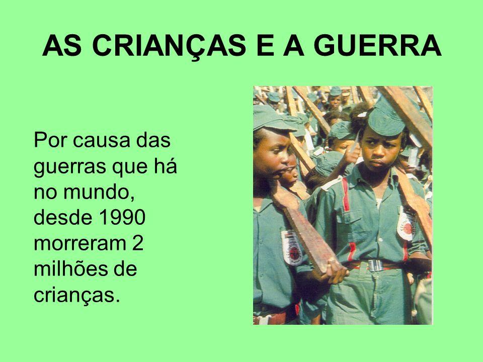 AS CRIANÇAS E A GUERRA Por causa das guerras que há no mundo, desde 1990 morreram 2 milhões de crianças.