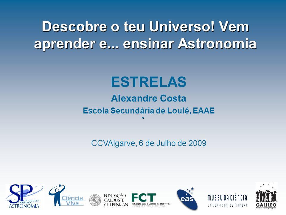 Descobre o teu Universo! Vem aprender e... ensinar Astronomia. ESTRELAS Alexandre Costa Escola Secundária de Loulé, EAAE CCVAlgarve, 6 de Julho de 200