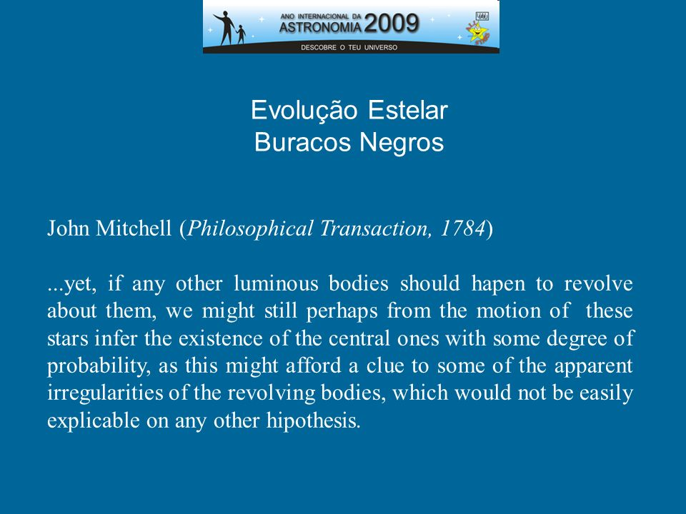 Buracos Negros John Mitchell (Philosophical Transaction, 1784)...yet, if any other luminous bodies should hapen to revolve about them, we might still
