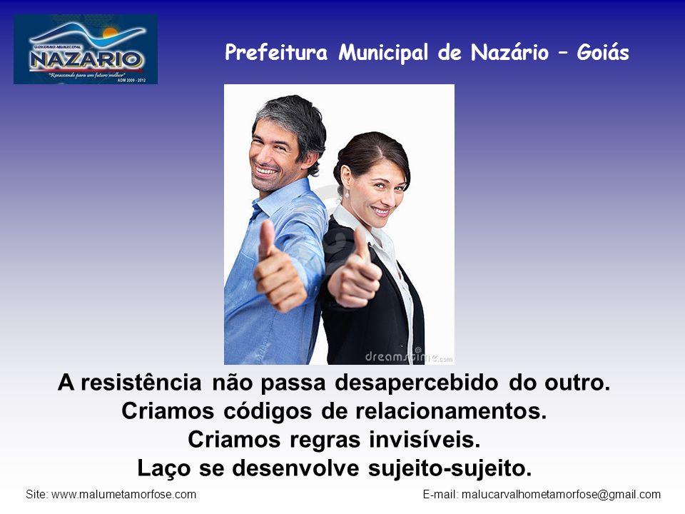 Prefeitura Municipal de Nazário – Goiás Site: www.malumetamorfose.com E-mail: malucarvalhometamorfose@gmail.com A resistência não passa desapercebido