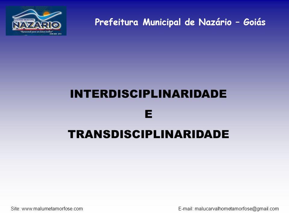 Prefeitura Municipal de Nazário – Goiás Site: www.malumetamorfose.com E-mail: malucarvalhometamorfose@gmail.com INTERDISCIPLINARIDADE E TRANSDISCIPLIN