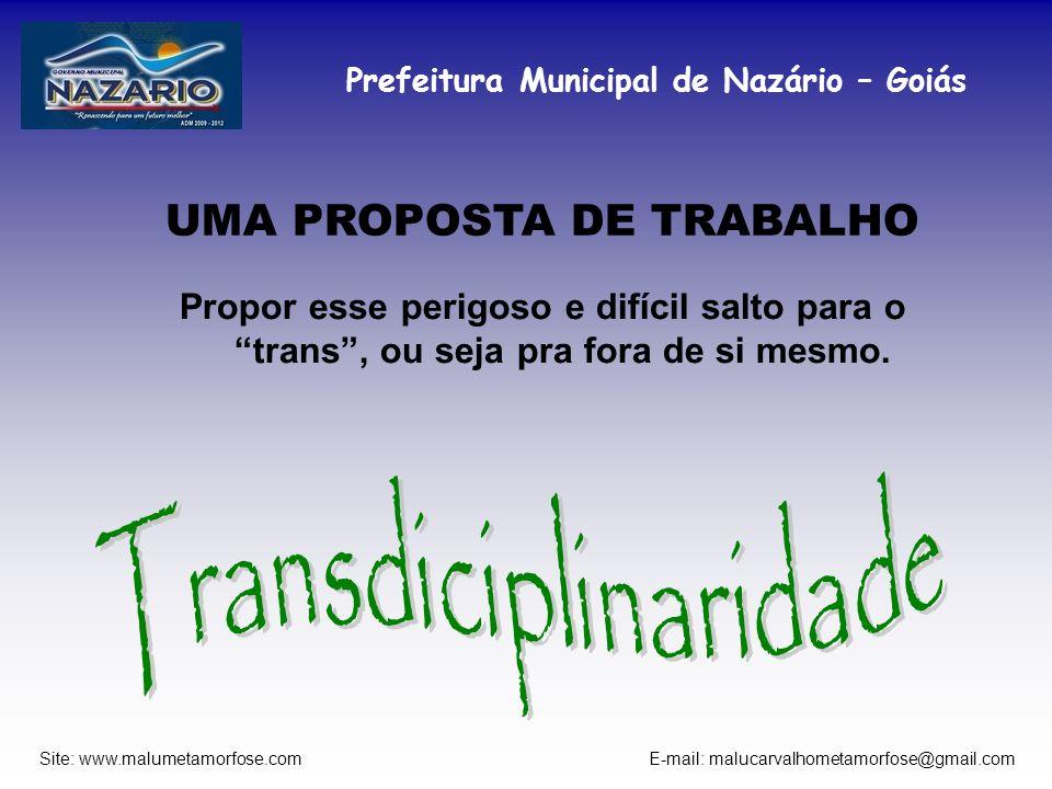 Prefeitura Municipal de Nazário – Goiás Site: www.malumetamorfose.com E-mail: malucarvalhometamorfose@gmail.com UMA PROPOSTA DE TRABALHO Propor esse p