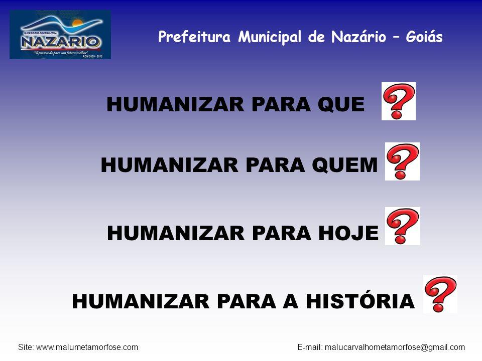 Prefeitura Municipal de Nazário – Goiás Site: www.malumetamorfose.com E-mail: malucarvalhometamorfose@gmail.com HUMANIZAR PARA QUE HUMANIZAR PARA QUEM