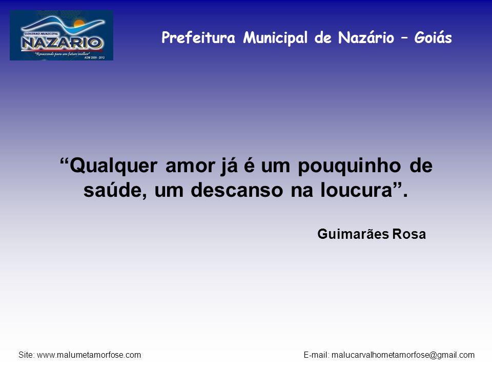Prefeitura Municipal de Nazário – Goiás Site: www.malumetamorfose.com E-mail: malucarvalhometamorfose@gmail.com Qualquer amor já é um pouquinho de saú