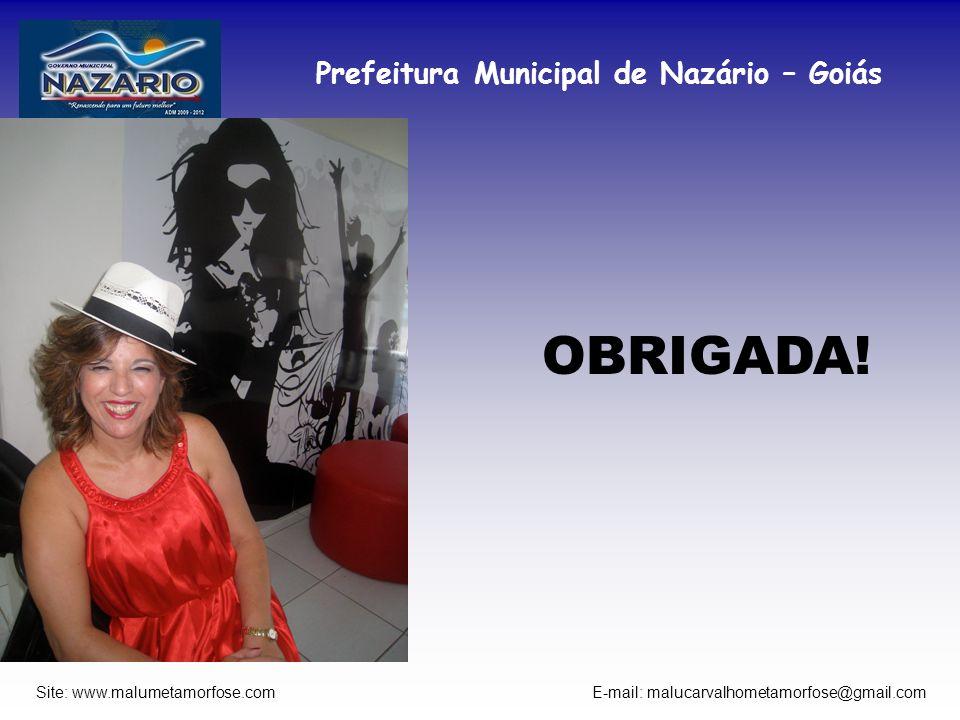 Prefeitura Municipal de Nazário – Goiás Site: www.malumetamorfose.com E-mail: malucarvalhometamorfose@gmail.com OBRIGADA!