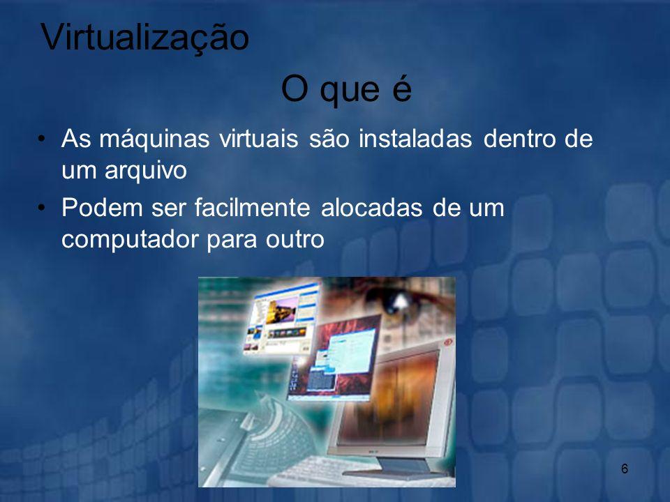 6 Virtualização As máquinas virtuais são instaladas dentro de um arquivo Podem ser facilmente alocadas de um computador para outro O que é