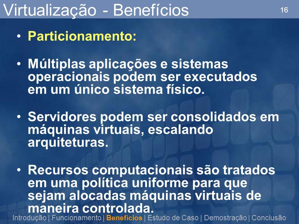 16 Virtualização - Benefícios Particionamento: Múltiplas aplicações e sistemas operacionais podem ser executados em um único sistema físico.