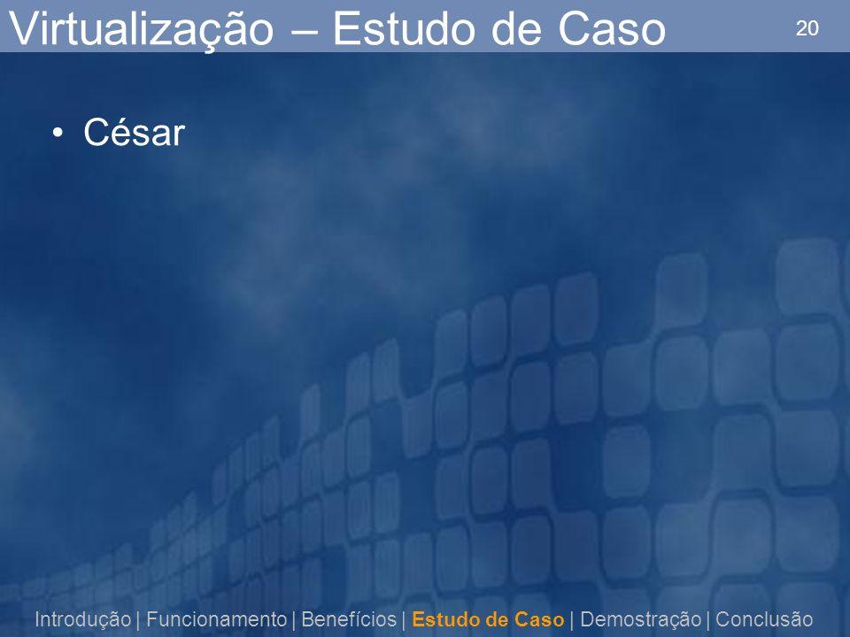 20 Virtualização – Estudo de Caso César Introdução | Funcionamento | Benefícios | Estudo de Caso | Demostração | Conclusão
