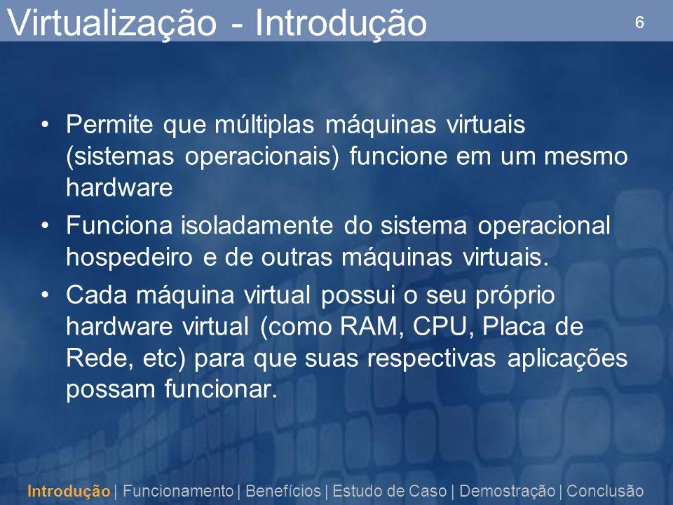 6 Virtualização - Introdução Permite que múltiplas máquinas virtuais (sistemas operacionais) funcione em um mesmo hardware Funciona isoladamente do sistema operacional hospedeiro e de outras máquinas virtuais.