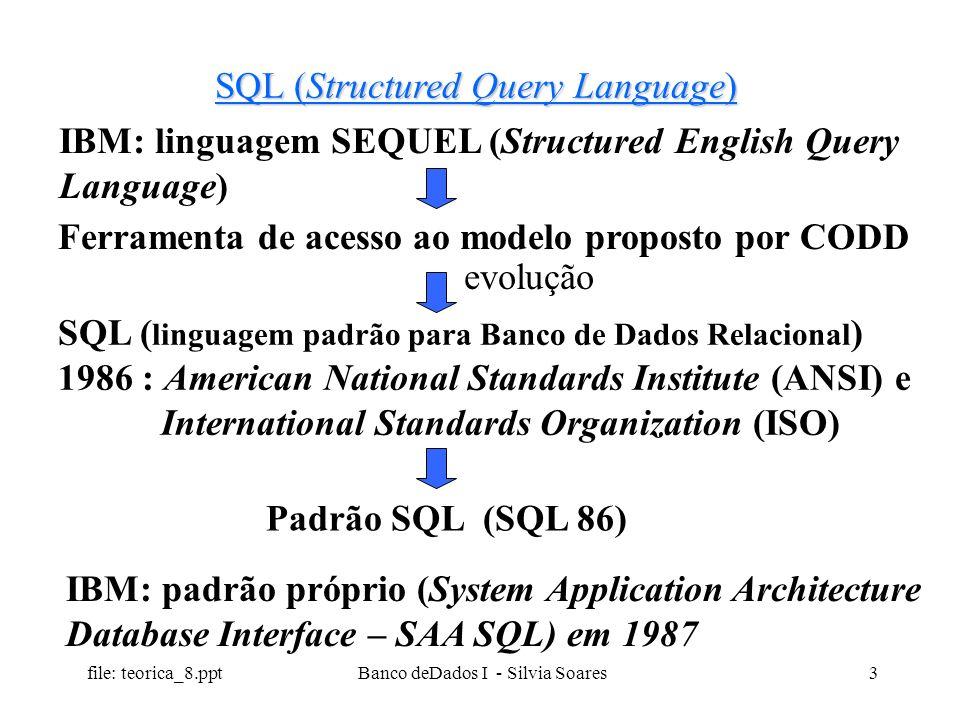file: teorica_8.ppt Banco deDados I - Silvia Soares3 SQL (Structured Query Language) IBM: linguagem SEQUEL (Structured English Query Language) Ferrame