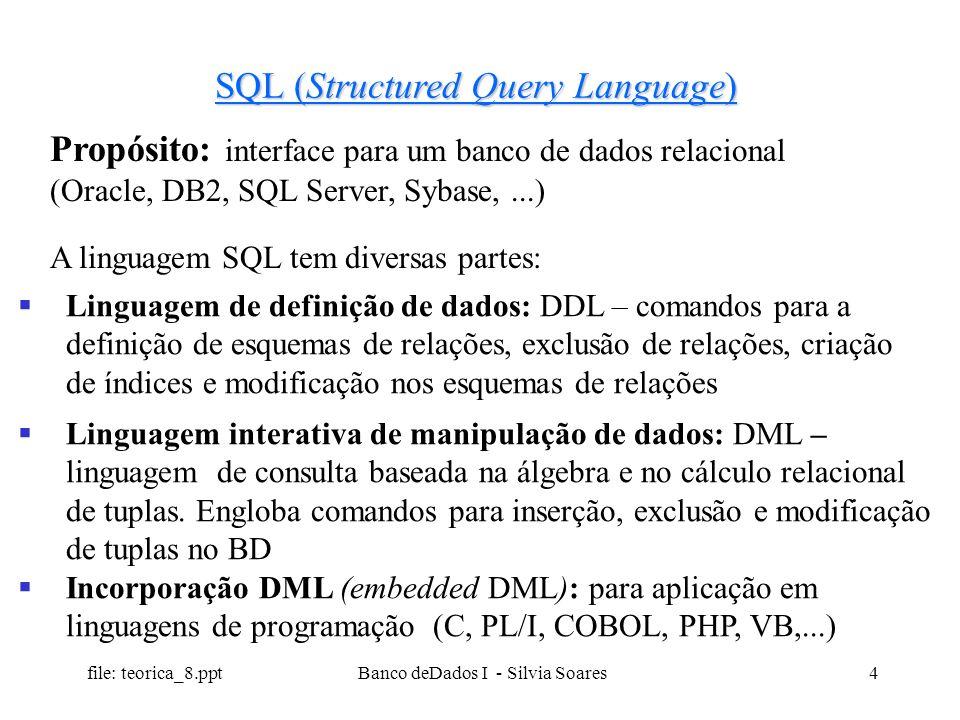 file: teorica_8.ppt Banco deDados I - Silvia Soares4 SQL (Structured Query Language) Propósito: interface para um banco de dados relacional (Oracle, D