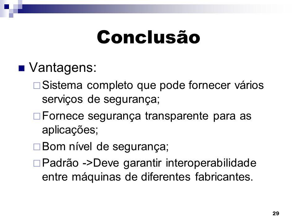 29 Conclusão Vantagens: Sistema completo que pode fornecer vários serviços de segurança; Fornece segurança transparente para as aplicações; Bom nível