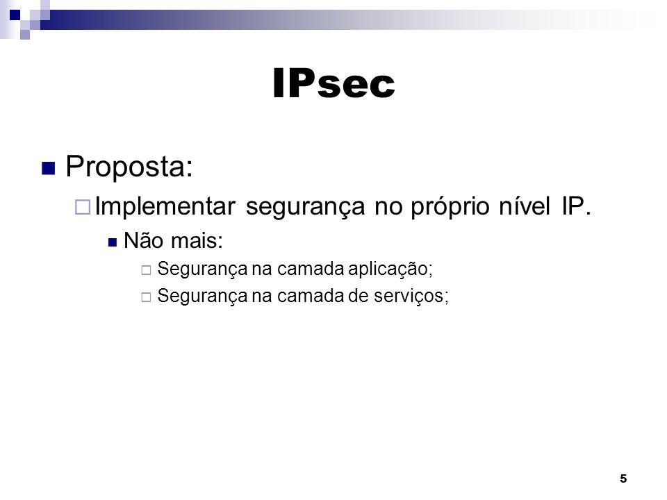 5 IPsec Proposta: Implementar segurança no próprio nível IP. Não mais: Segurança na camada aplicação; Segurança na camada de serviços;