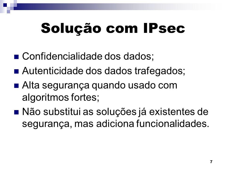 7 Solução com IPsec Confidencialidade dos dados; Autenticidade dos dados trafegados; Alta segurança quando usado com algoritmos fortes; Não substitui