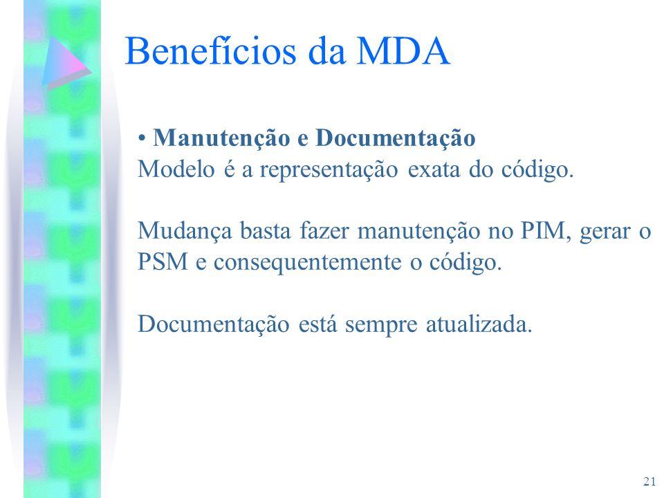 21 Benefícios da MDA Manutenção e Documentação Modelo é a representação exata do código. Mudança basta fazer manutenção no PIM, gerar o PSM e conseque