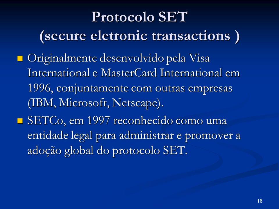 16 Protocolo SET (secure eletronic transactions ) Originalmente desenvolvido pela Visa International e MasterCard International em 1996, conjuntamente