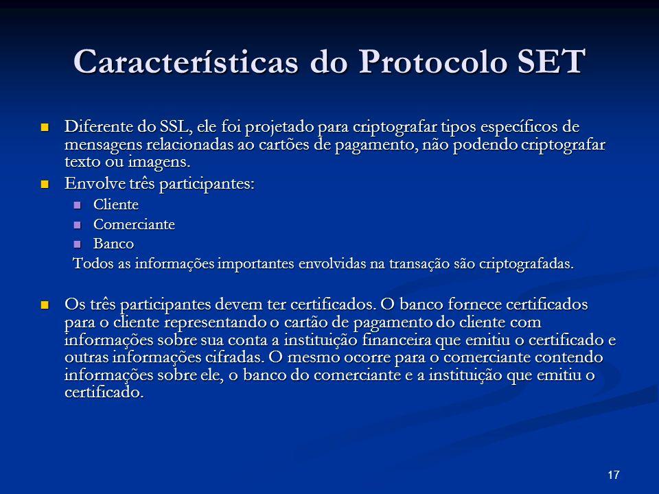 17 Características do Protocolo SET Diferente do SSL, ele foi projetado para criptografar tipos específicos de mensagens relacionadas ao cartões de pa