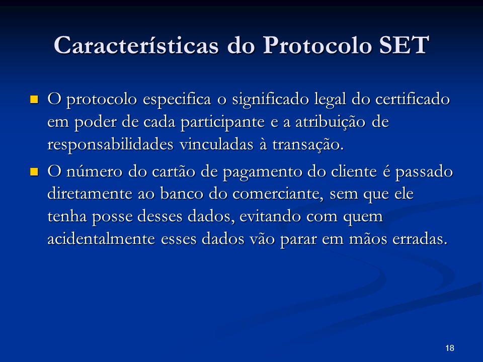 18 Características do Protocolo SET O protocolo especifica o significado legal do certificado em poder de cada participante e a atribuição de responsa
