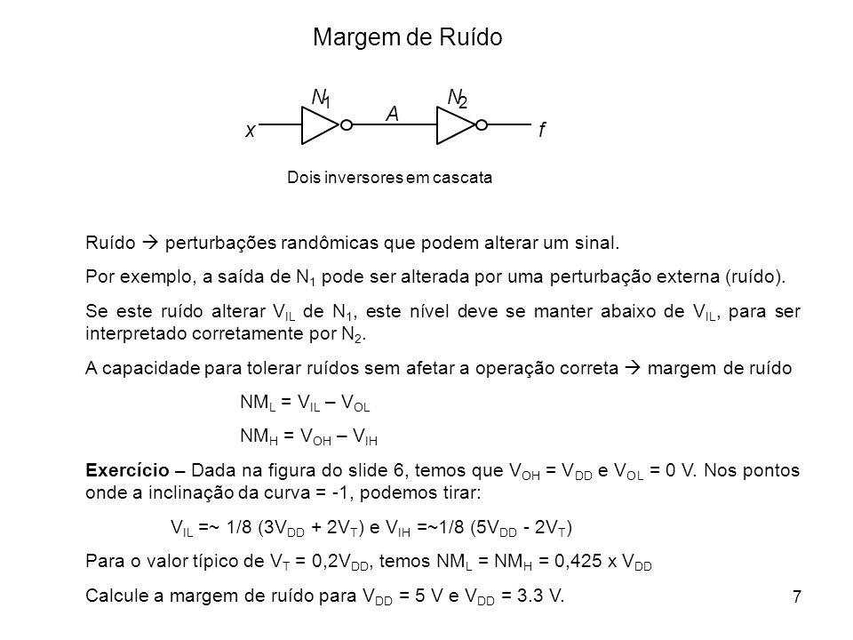 7 Margem de Ruído xf A Dois inversores em cascata N 1 N 2 Ruído perturbações randômicas que podem alterar um sinal. Por exemplo, a saída de N 1 pode s