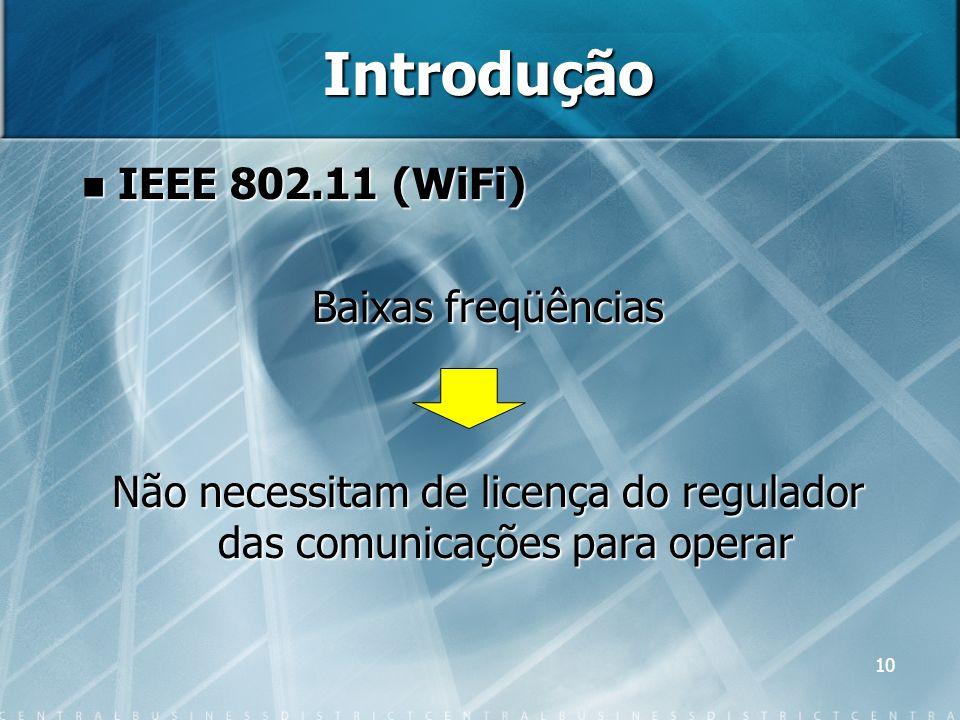 10 Introdução IEEE 802.11 (WiFi) IEEE 802.11 (WiFi) Baixas freqüências Não necessitam de licença do regulador das comunicações para operar