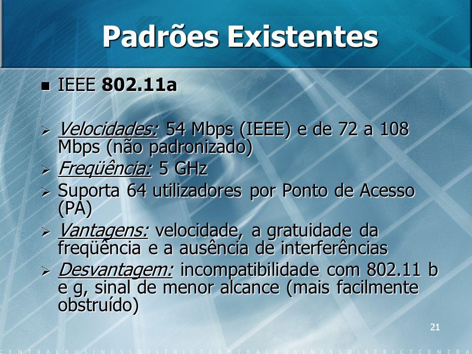 21 Padrões Existentes IEEE 802.11a IEEE 802.11a Velocidades: 54 Mbps (IEEE) e de 72 a 108 Mbps (não padronizado) Velocidades: 54 Mbps (IEEE) e de 72 a