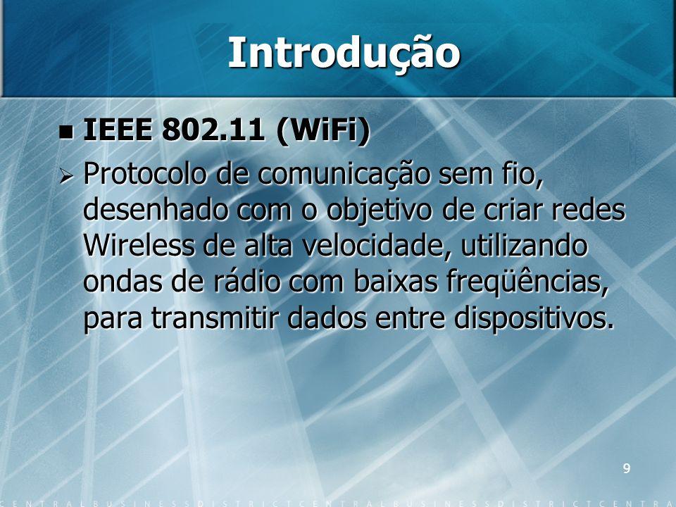 9 Introdução IEEE 802.11 (WiFi) IEEE 802.11 (WiFi) Protocolo de comunicação sem fio, desenhado com o objetivo de criar redes Wireless de alta velocida