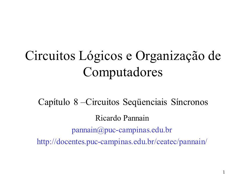 1 Circuitos Lógicos e Organização de Computadores Capítulo 8 –Circuitos Seqüenciais Síncronos Ricardo Pannain pannain@puc-campinas.edu.br http://docen