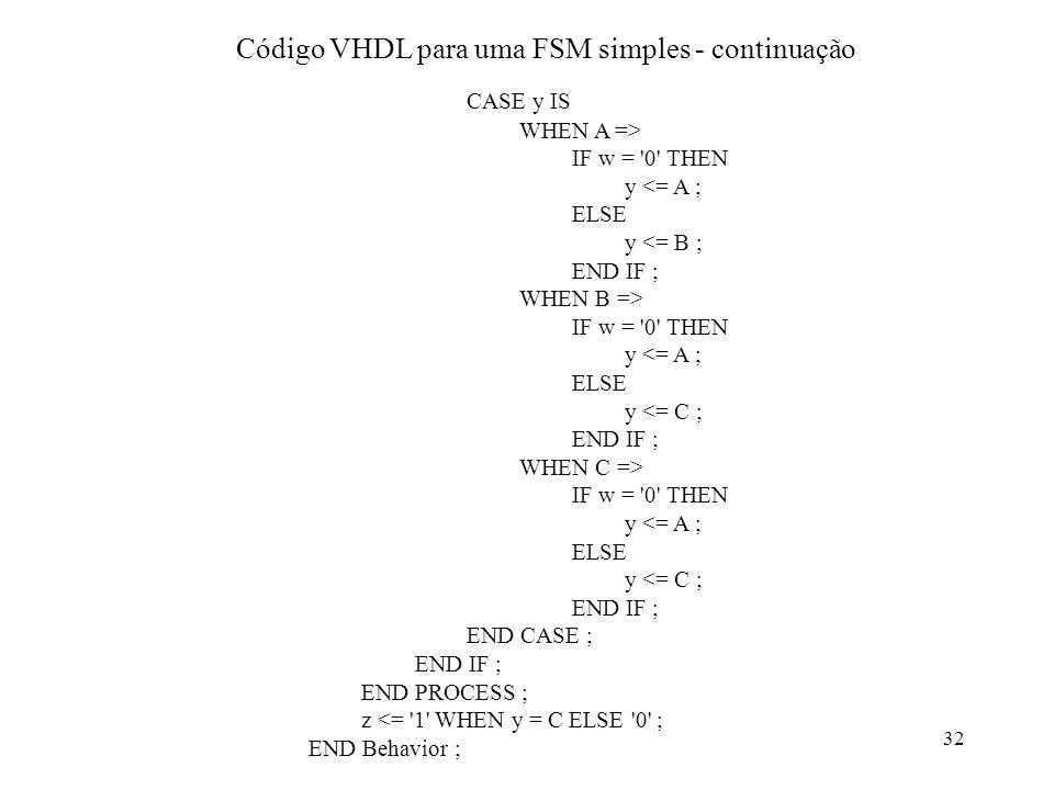 32 CASE y IS WHEN A => IF w = '0' THEN y <= A ; ELSE y <= B ; END IF ; WHEN B => IF w = '0' THEN y <= A ; ELSE y <= C ; END IF ; WHEN C => IF w = '0'