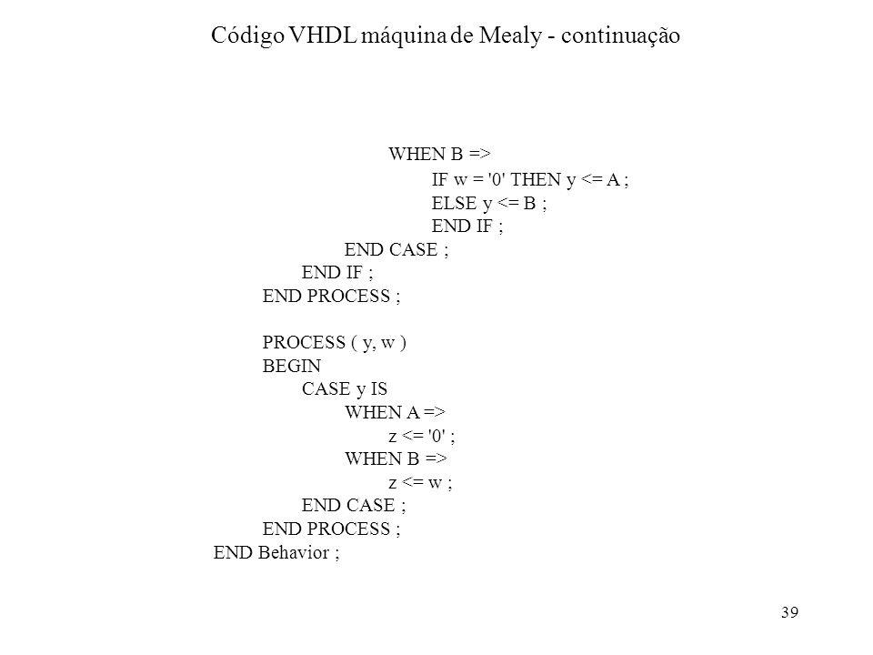 39 WHEN B => IF w = '0' THEN y <= A ; ELSE y <= B ; END IF ; END CASE ; END IF ; END PROCESS ; PROCESS ( y, w ) BEGIN CASE y IS WHEN A => z <= '0' ; W