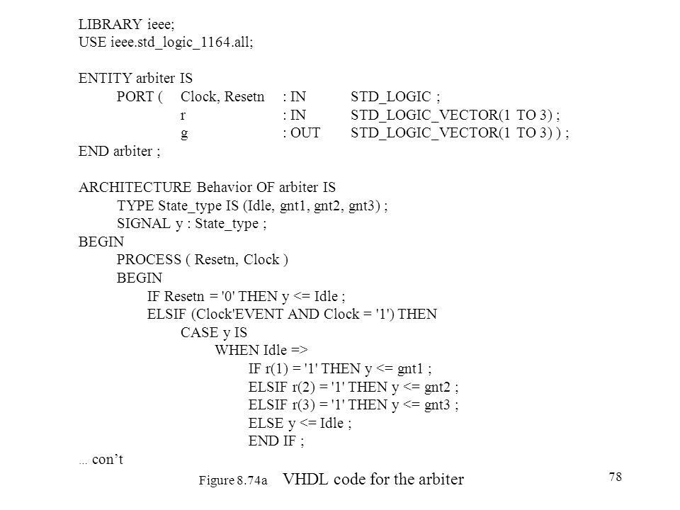 78 Figure 8.74a VHDL code for the arbiter LIBRARY ieee; USE ieee.std_logic_1164.all; ENTITY arbiter IS PORT ( Clock, Resetn : IN STD_LOGIC ; r : IN STD_LOGIC_VECTOR(1 TO 3) ; g : OUT STD_LOGIC_VECTOR(1 TO 3) ) ; END arbiter ; ARCHITECTURE Behavior OF arbiter IS TYPE State_type IS (Idle, gnt1, gnt2, gnt3) ; SIGNAL y : State_type ; BEGIN PROCESS ( Resetn, Clock ) BEGIN IF Resetn = 0 THEN y <= Idle ; ELSIF (Clock EVENT AND Clock = 1 ) THEN CASE y IS WHEN Idle => IF r(1) = 1 THEN y <= gnt1 ; ELSIF r(2) = 1 THEN y <= gnt2 ; ELSIF r(3) = 1 THEN y <= gnt3 ; ELSE y <= Idle ; END IF ; … cont