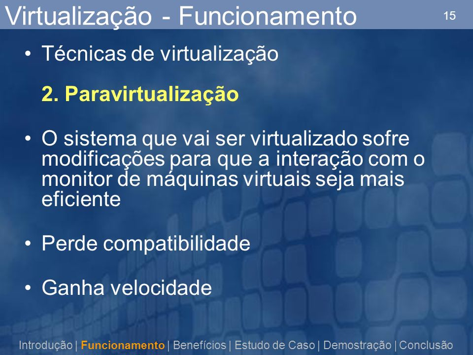 15 Técnicas de virtualização 2. Paravirtualização O sistema que vai ser virtualizado sofre modificações para que a interação com o monitor de máquinas