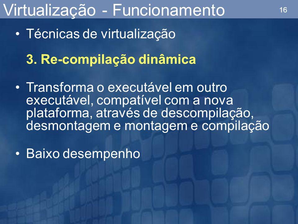 16 Técnicas de virtualização 3. Re-compilação dinâmica Transforma o executável em outro executável, compatível com a nova plataforma, através de desco