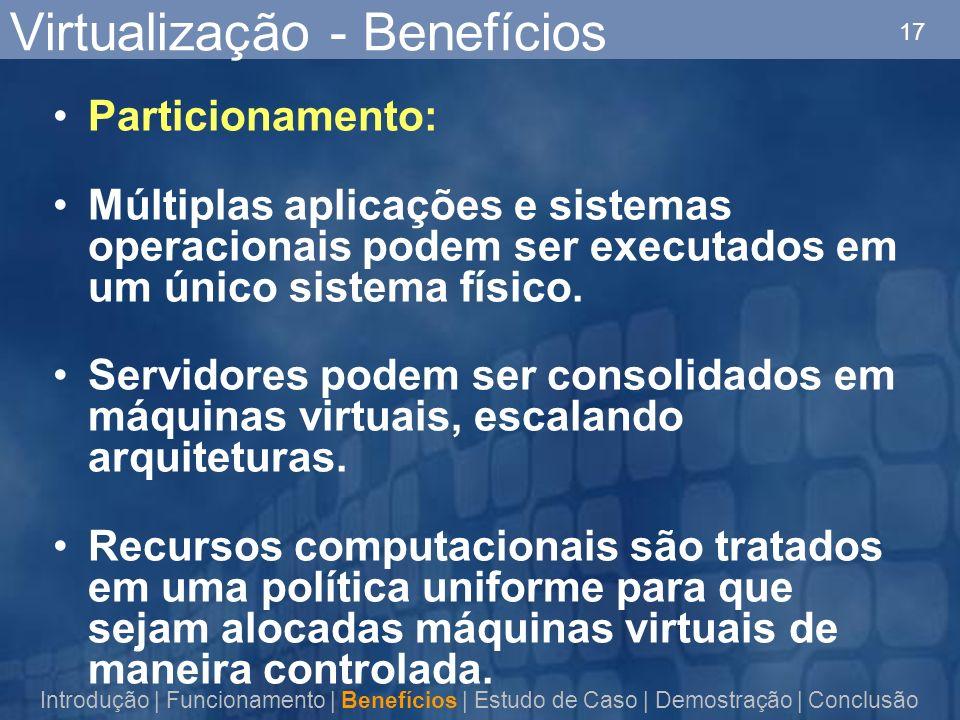 17 Virtualização - Benefícios Particionamento: Múltiplas aplicações e sistemas operacionais podem ser executados em um único sistema físico. Servidore