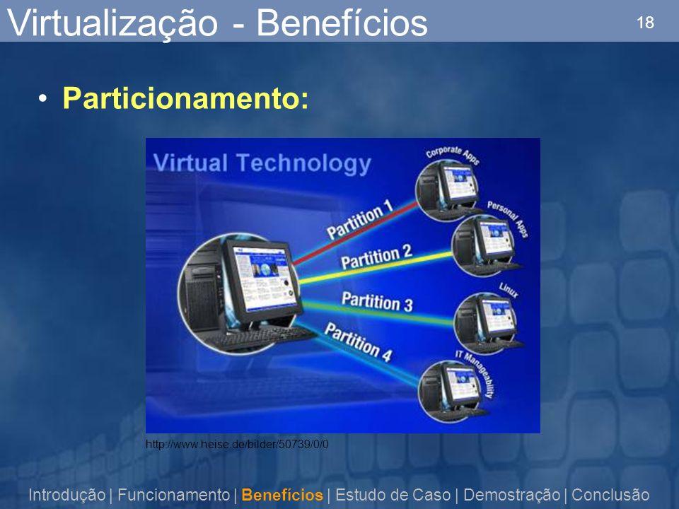 18 http://www.heise.de/bilder/50739/0/0 Virtualização - Benefícios Particionamento: Introdução | Funcionamento | Benefícios | Estudo de Caso | Demostração | Conclusão