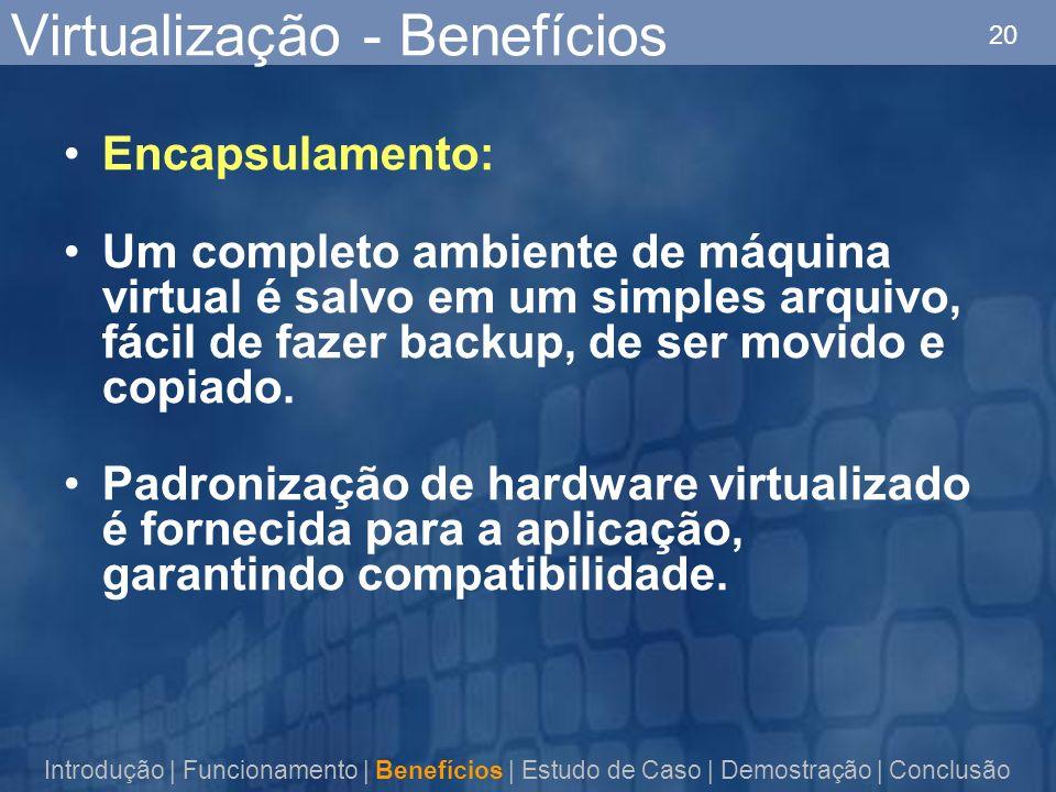 20 Virtualização - Benefícios Encapsulamento: Um completo ambiente de máquina virtual é salvo em um simples arquivo, fácil de fazer backup, de ser movido e copiado.
