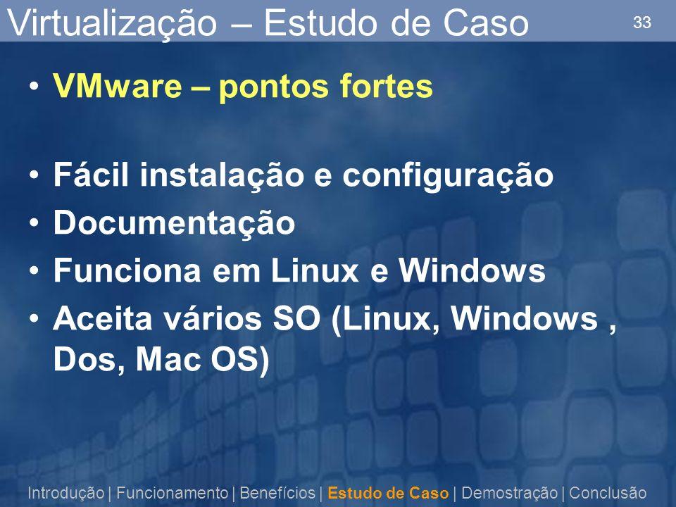 33 Virtualização – Estudo de Caso VMware – pontos fortes Fácil instalação e configuração Documentação Funciona em Linux e Windows Aceita vários SO (Linux, Windows, Dos, Mac OS) Introdução | Funcionamento | Benefícios | Estudo de Caso | Demostração | Conclusão