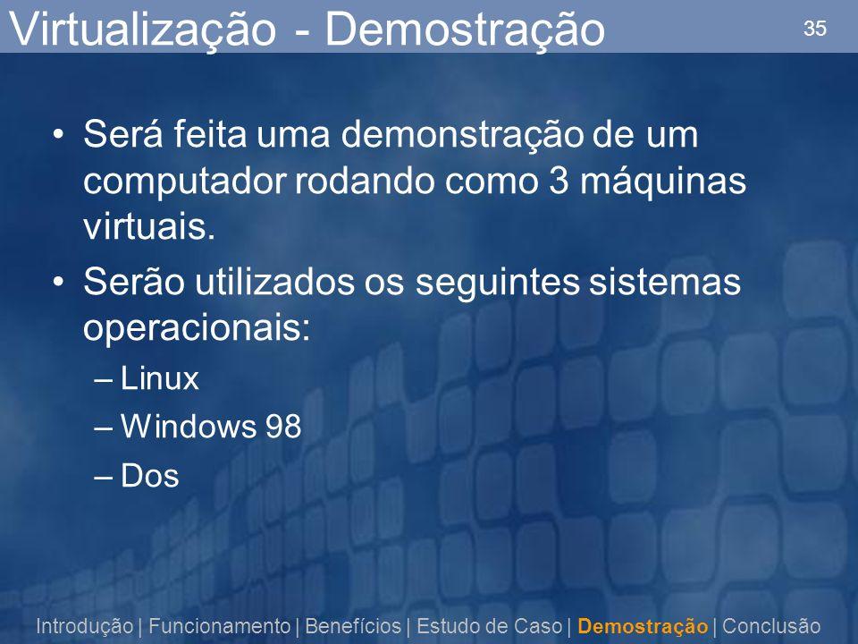 35 Virtualização - Demostração Será feita uma demonstração de um computador rodando como 3 máquinas virtuais. Serão utilizados os seguintes sistemas o