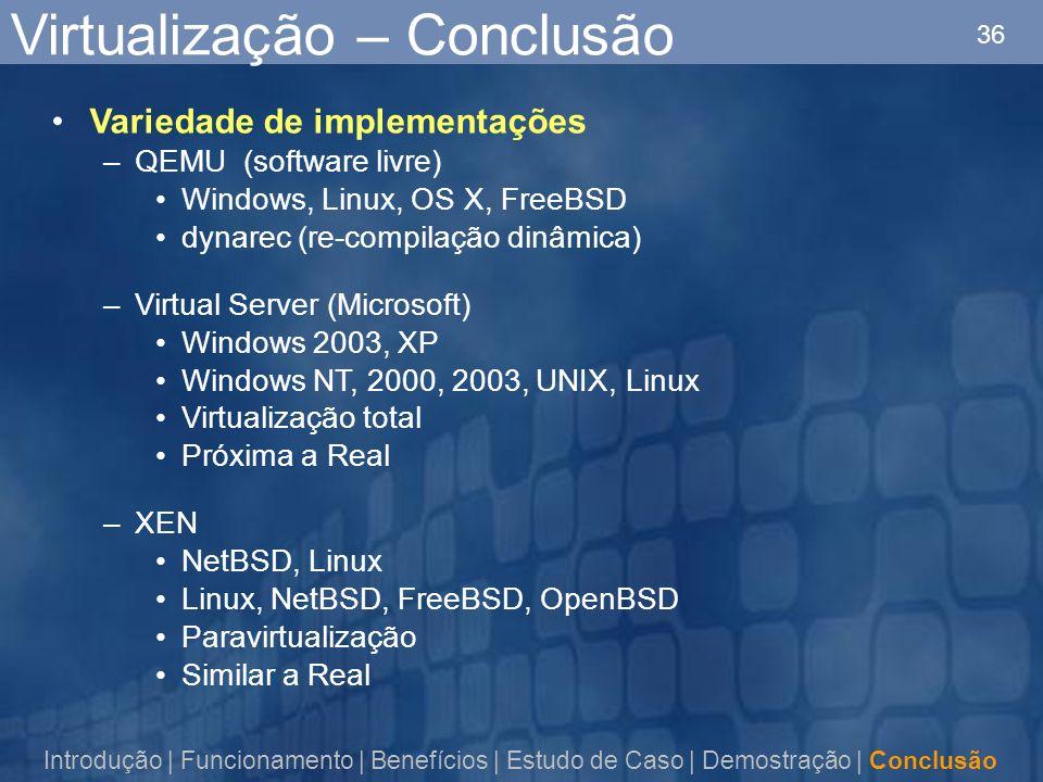 36 Variedade de implementações –QEMU (software livre) Windows, Linux, OS X, FreeBSD dynarec (re-compilação dinâmica) –Virtual Server (Microsoft) Windows 2003, XP Windows NT, 2000, 2003, UNIX, Linux Virtualização total Próxima a Real –XEN NetBSD, Linux Linux, NetBSD, FreeBSD, OpenBSD Paravirtualização Similar a Real Virtualização – Conclusão Introdução | Funcionamento | Benefícios | Estudo de Caso | Demostração | Conclusão