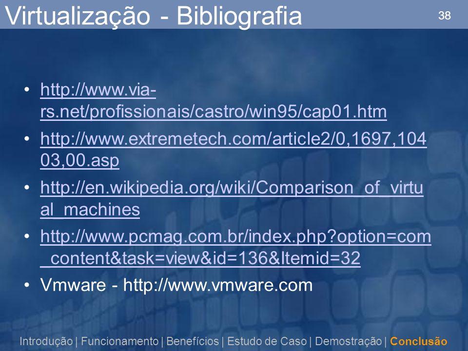 38 Virtualização - Bibliografia http://www.via- rs.net/profissionais/castro/win95/cap01.htmhttp://www.via- rs.net/profissionais/castro/win95/cap01.htm http://www.extremetech.com/article2/0,1697,104 03,00.asphttp://www.extremetech.com/article2/0,1697,104 03,00.asp http://en.wikipedia.org/wiki/Comparison_of_virtu al_machineshttp://en.wikipedia.org/wiki/Comparison_of_virtu al_machines http://www.pcmag.com.br/index.php option=com _content&task=view&id=136&Itemid=32http://www.pcmag.com.br/index.php option=com _content&task=view&id=136&Itemid=32 Vmware - http://www.vmware.com Introdução | Funcionamento | Benefícios | Estudo de Caso | Demostração | Conclusão