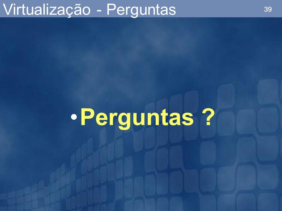 39 Virtualização - Perguntas Perguntas ?