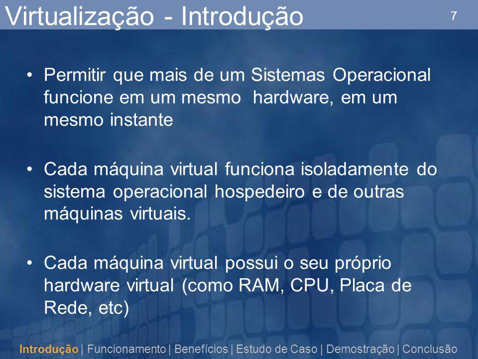 7 Virtualização - Introdução Permitir que mais de um Sistemas Operacional funcione em um mesmo hardware, em um mesmo instante Cada máquina virtual funciona isoladamente do sistema operacional hospedeiro e de outras máquinas virtuais.