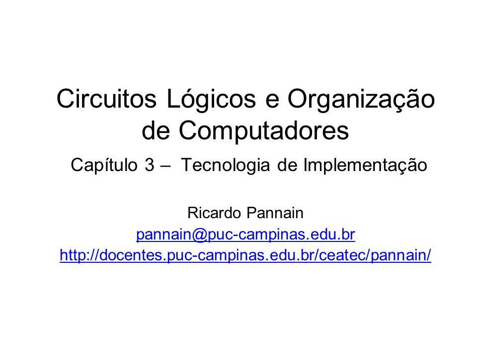 Circuitos Lógicos e Organização de Computadores Capítulo 3 – Tecnologia de Implementação Ricardo Pannain pannain@puc-campinas.edu.br http://docentes.p