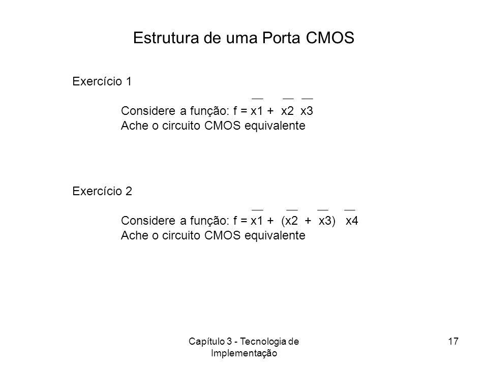 Capítulo 3 - Tecnologia de Implementação 17 Estrutura de uma Porta CMOS Exercício 1 Considere a função: f = x1 + x2 x3 Ache o circuito CMOS equivalent