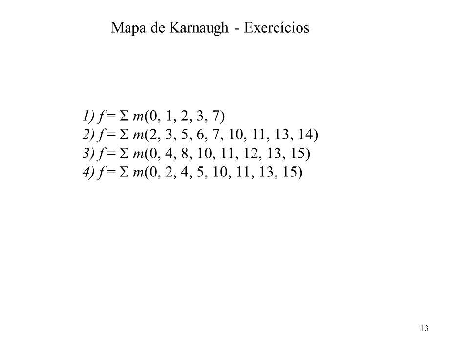 13 1) f = m(0, 1, 2, 3, 7) 2) f = m(2, 3, 5, 6, 7, 10, 11, 13, 14) 3) f = m(0, 4, 8, 10, 11, 12, 13, 15) 4) f = m(0, 2, 4, 5, 10, 11, 13, 15) Mapa de