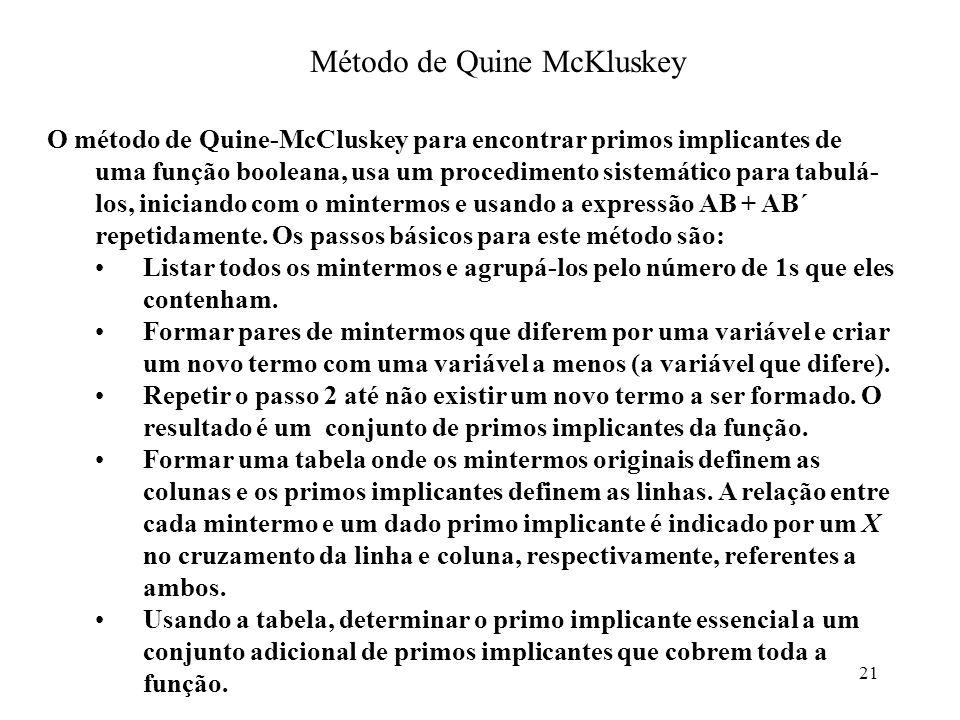 21 Método de Quine McKluskey O método de Quine-McCluskey para encontrar primos implicantes de uma função booleana, usa um procedimento sistemático par