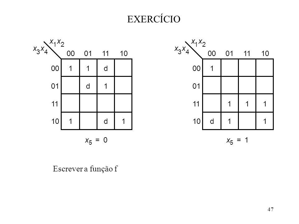 47 EXERCÍCIO 1 x 2 x 3 x 4 00011110 1 111 11 00 01 11 10 x 1 x 2 x 3 x 4 00011110 d1 1 d d 11 00 01 11 10 1 x 5 0=x 5 1= d x Escrever a função f