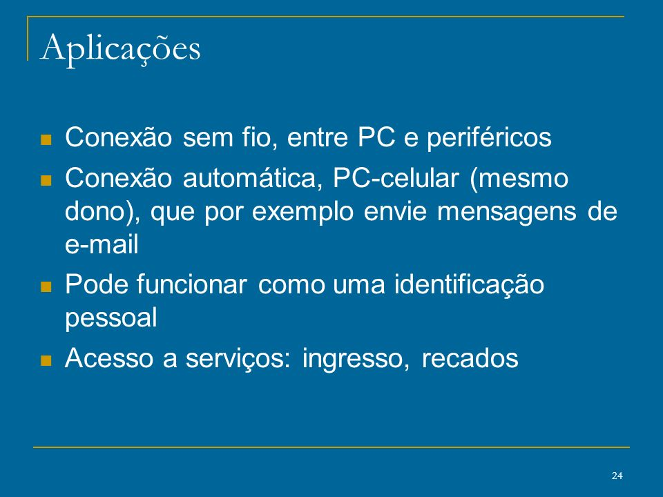 24 Aplicações Conexão sem fio, entre PC e periféricos Conexão automática, PC-celular (mesmo dono), que por exemplo envie mensagens de e-mail Pode func