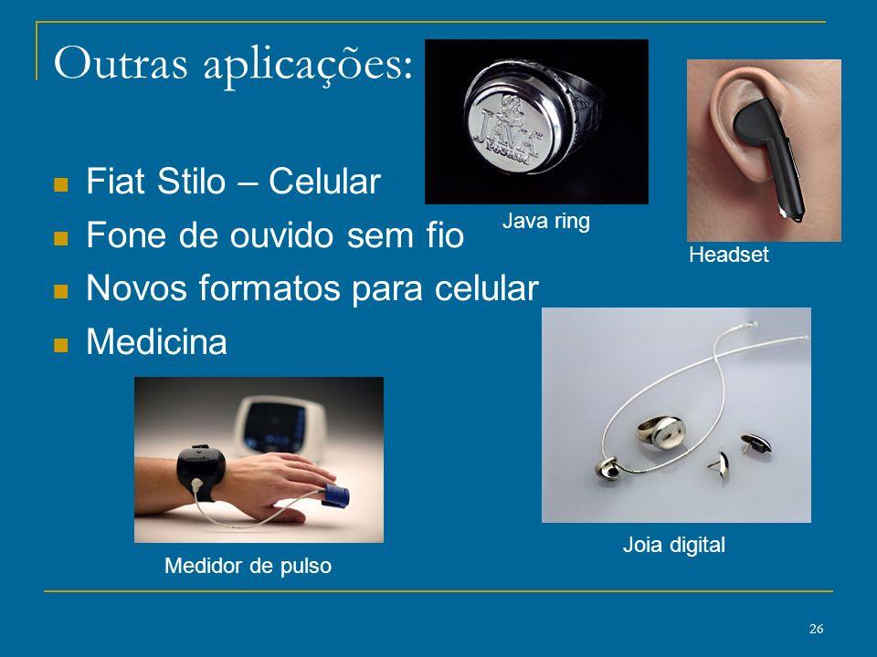 26 Outras aplicações: Fiat Stilo – Celular Fone de ouvido sem fio Novos formatos para celular Medicina Medidor de pulso Java ring Joia digital Headset